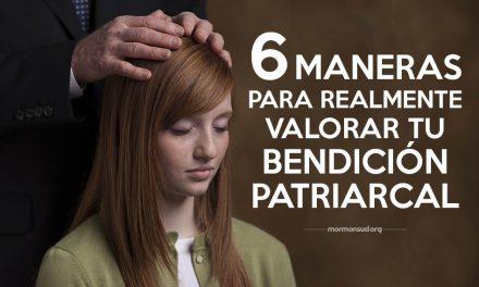 6 maneras para realmente valorar tu bendición patriarcal